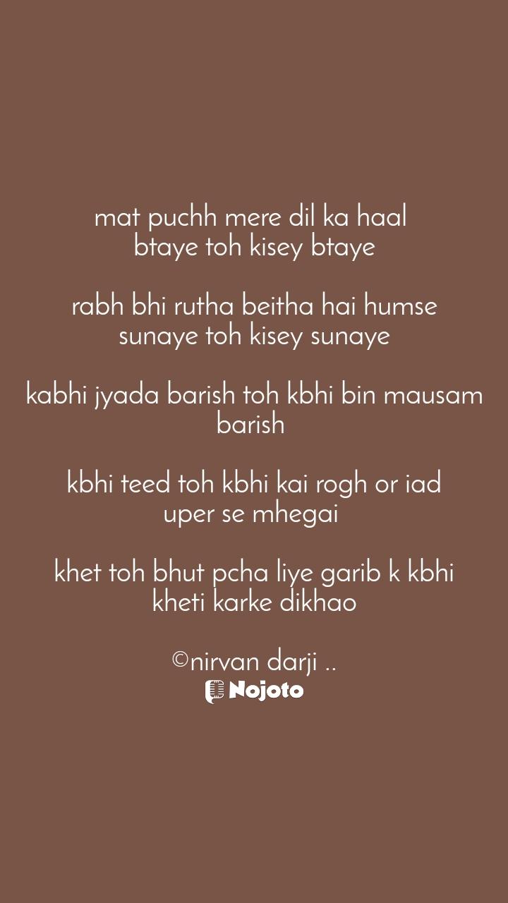 mat puchh mere dil ka haal  btaye toh kisey btaye  rabh bhi rutha beitha hai humse sunaye toh kisey sunaye  kabhi jyada barish toh kbhi bin mausam barish   kbhi teed toh kbhi kai rogh or iad uper se mhegai   khet toh bhut pcha liye garib k kbhi kheti karke dikhao  ©nirvan darji ..