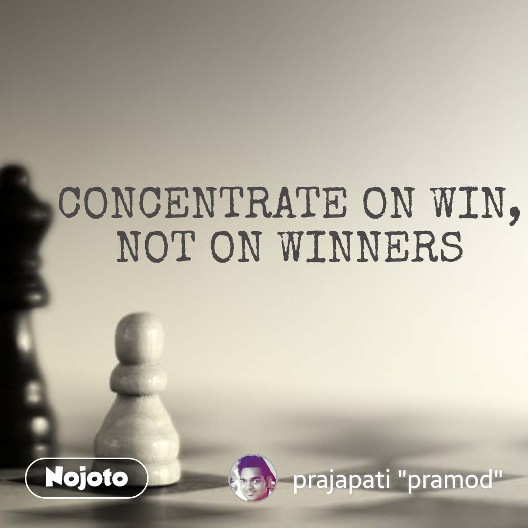 CONCENTRATE ON WIN, NOT ON WINNERS #NojotoQuote