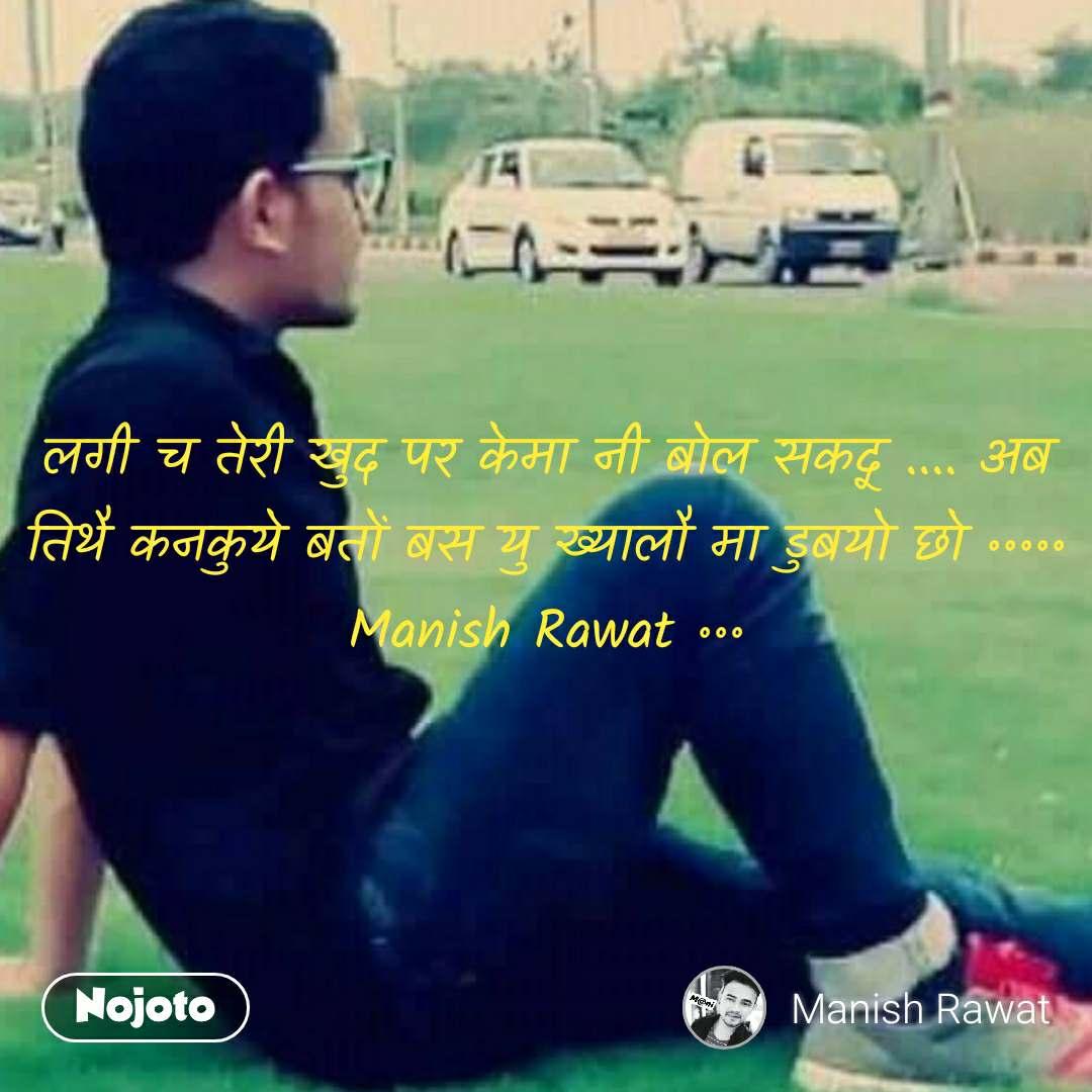 लगी च तेरी खुद पर केमा नी बोल सकदू .... अब तिथै कनकुये बतों बस यु ख्यालौ मा डुबयो छो ॰॰॰॰॰ Manish Rawat ॰॰॰