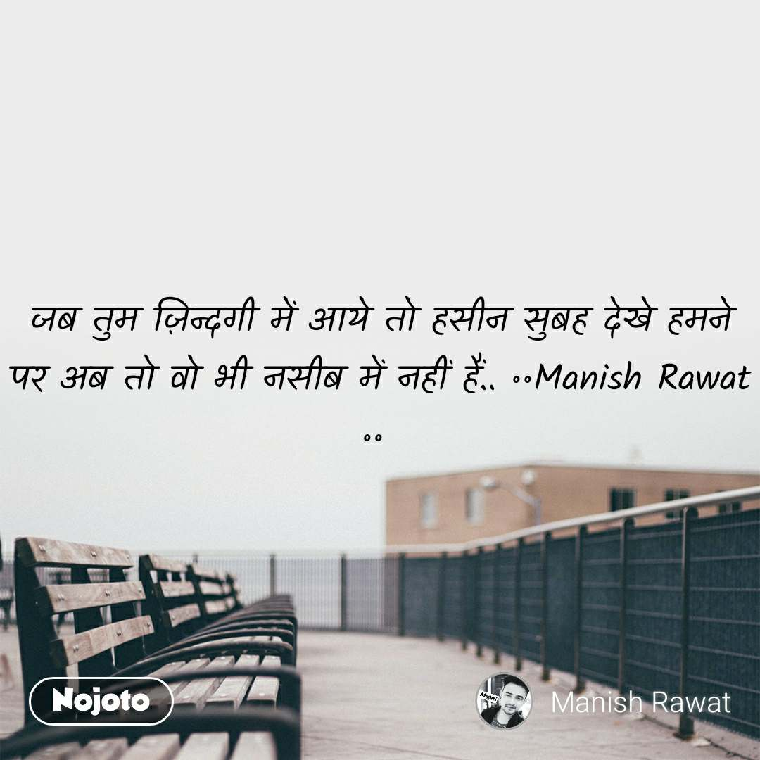 जब तुम ज़िन्दगी में आये तो हसीन सुबह देखे हमने  पर अब तो वो भी नसीब में नहीं हैं.. ॰॰Manish Rawat ॰॰