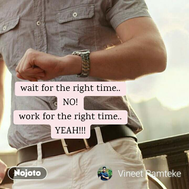 wait for the right time.. NO! work for the right time.. YEAH!!!