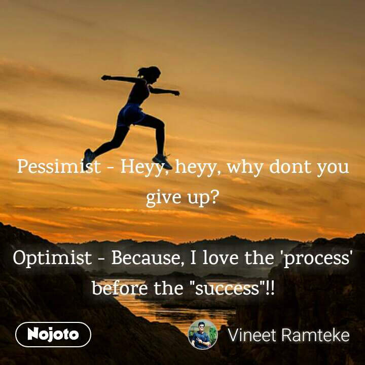"""Pessimist - Heyy, heyy, why dont you give up?  Optimist - Because, I love the 'process' before the """"success""""!!"""