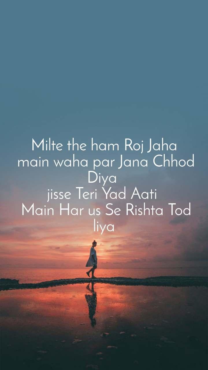 Milte the ham Roj Jaha  main waha par Jana Chhod Diya  jisse Teri Yad Aati   Main Har us Se Rishta Tod liya
