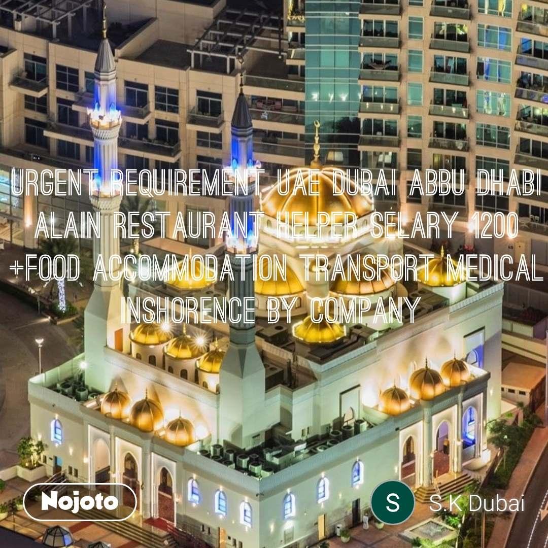 URGENT REQUIREMENT UAE DUBAI ABBU DHABI ALAIN RESTAURANT HELPER SELARY 1200 +FOOD ACCOMMODATION TRANSPORT MEDICAL INSHORENCE BY COMPANY
