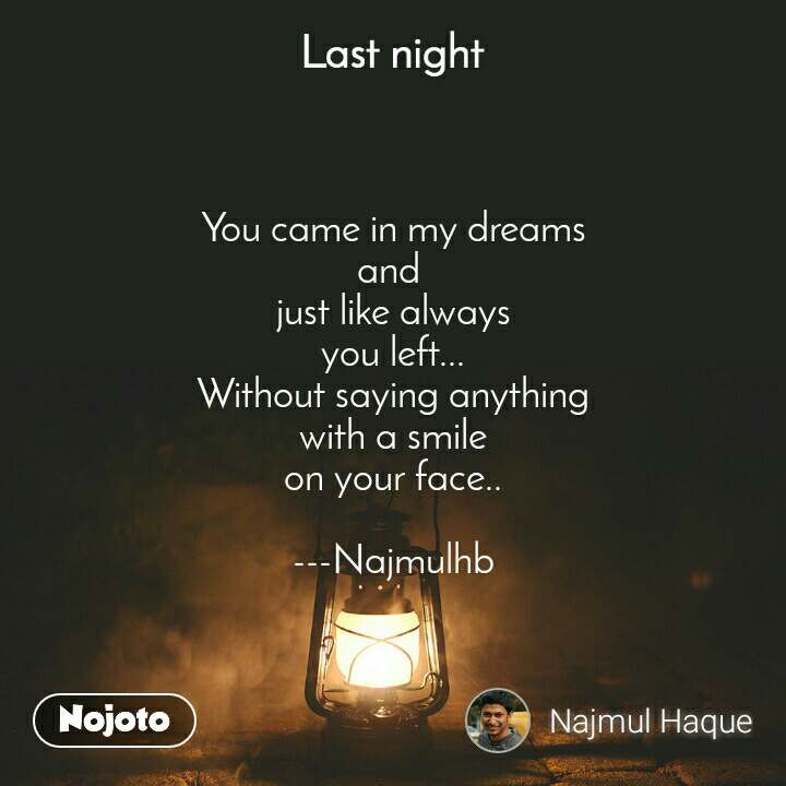 Last night  You came in my dreams and  just like always you left... Without saying anything with a smile on your face..  ---Najmulhb