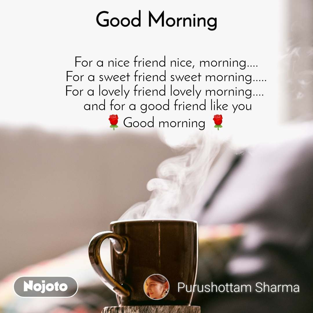 Good Morning For a nice friend nice, morning.... For a sweet friend sweet morning..... For a lovely friend lovely morning....   and for a good friend like you 🌹Good morning 🌹