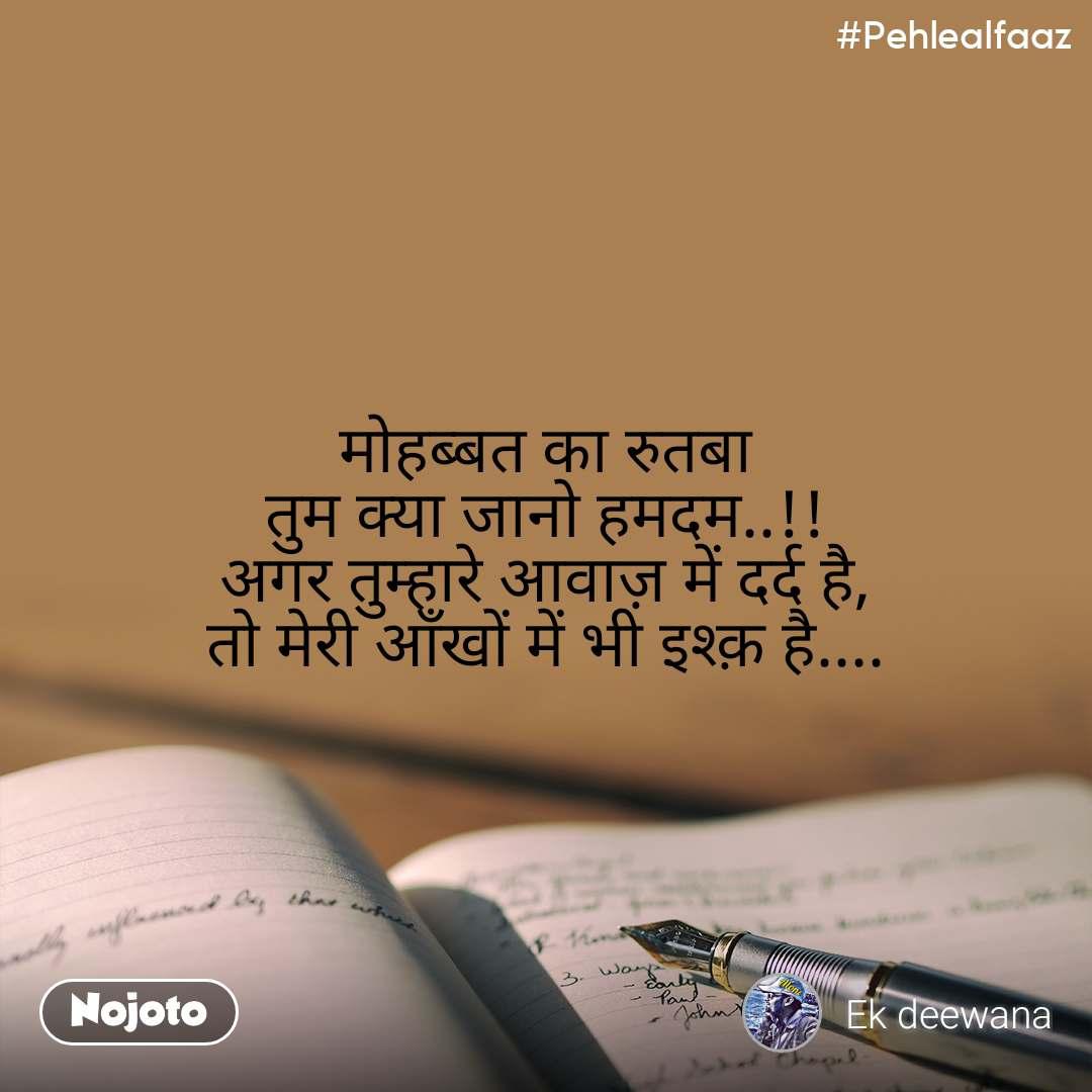 #Pehlealfaaz मोहब्बत का रुतबा तुम क्या जानो हमदम..!! अगर तुम्हारे आवाज़ में दर्द है, तो मेरी आँखों में भी इश्क़ है....
