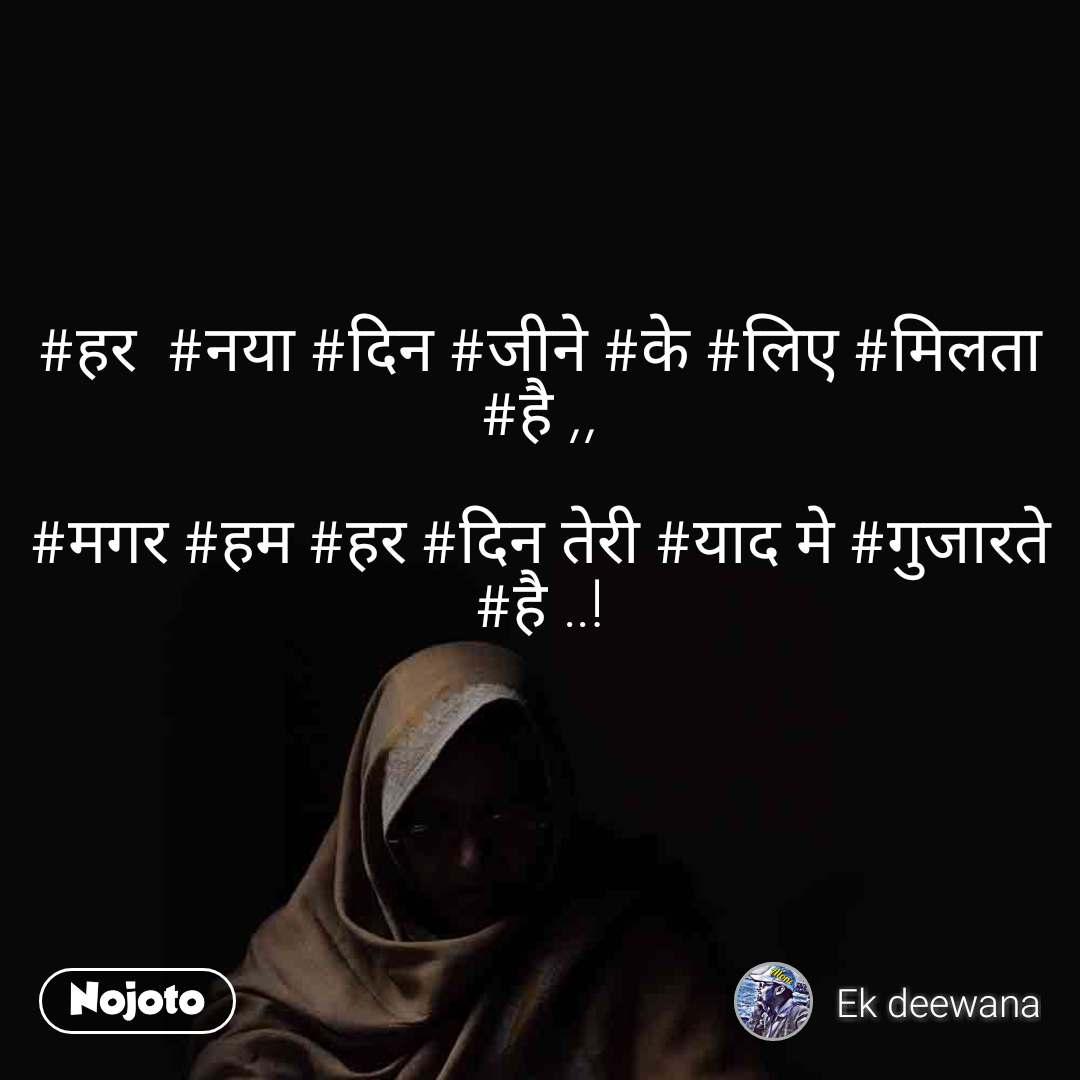 #हर  #नया #दिन #जीने #के #लिए #मिलता #है ,,  #मगर #हम #हर #दिन तेरी #याद मे #गुजारते #है ..!