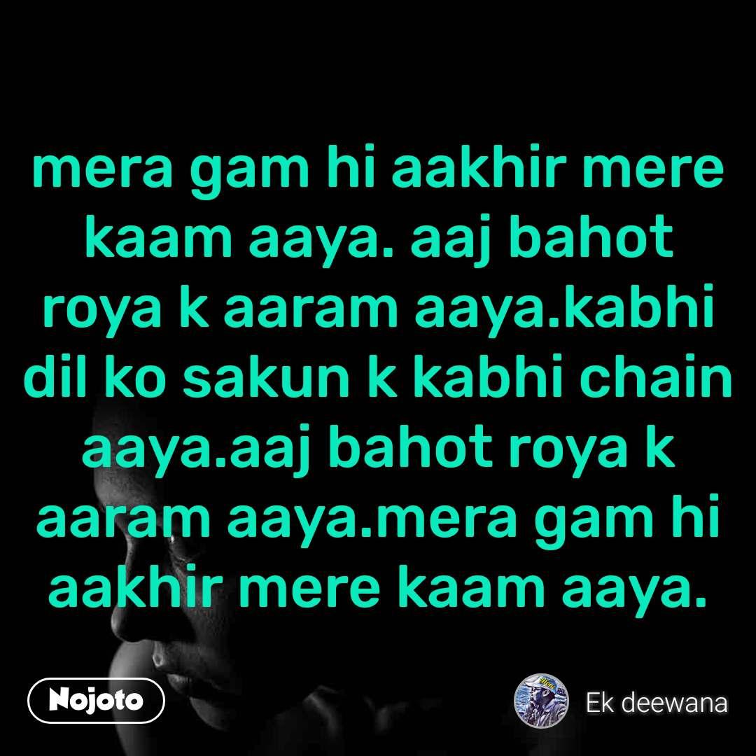 mera gam hi aakhir mere kaam aaya. aaj bahot roya k aaram aaya.kabhi dil ko sakun k kabhi chain aaya.aaj bahot roya k aaram aaya.mera gam hi aakhir mere kaam aaya.