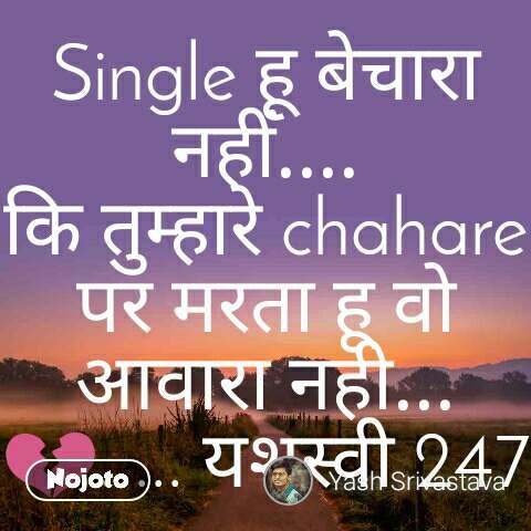 Single हू बेचारा नहीं.... कि तुम्हारे chahare पर मरता हू वो आवारा नही... 💔. ... यशस्वी 247