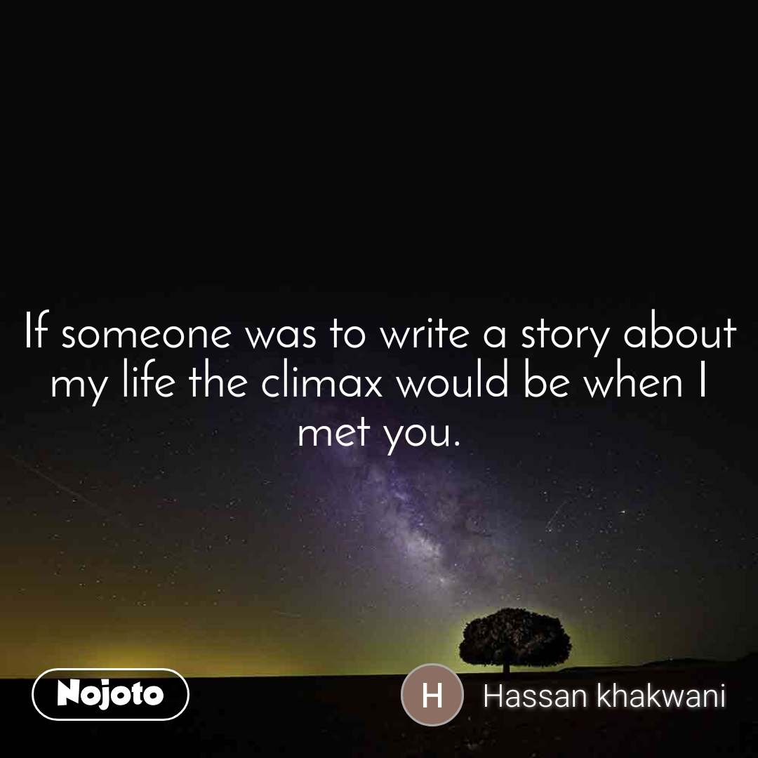 If someone was to write a story about my life the climax would be when I met you.