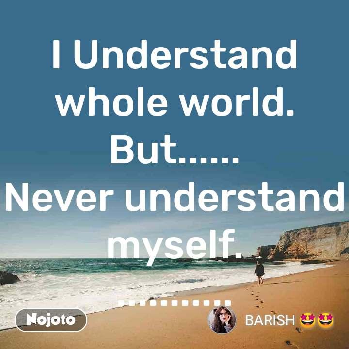 I Understand whole world. But...... Never understand myself. ...........