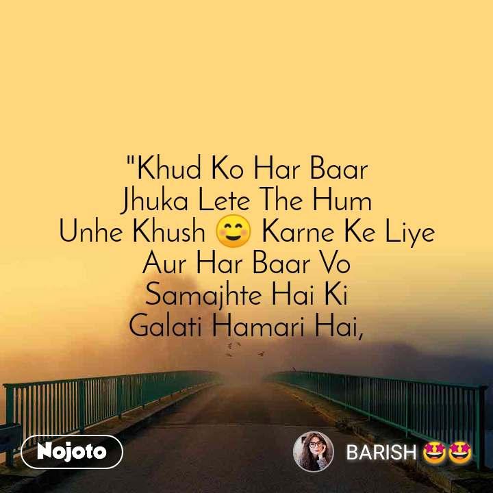 """""""Khud Ko Har Baar Jhuka Lete The Hum Unhe Khush ☺️ Karne Ke Liye Aur Har Baar Vo Samajhte Hai Ki Galati Hamari Hai,"""