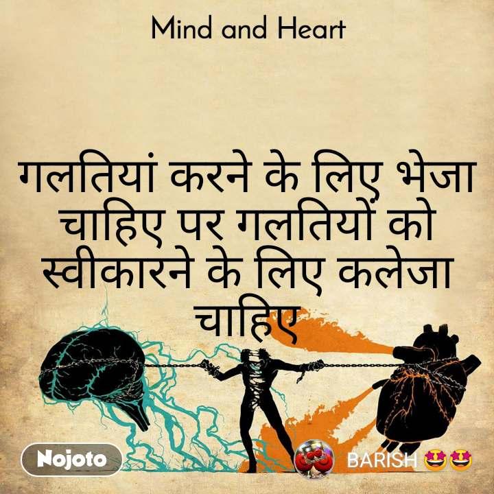 Mind and Heart  गलतियां करने के लिए भेजा चाहिए पर गलतियों को स्वीकारने के लिए कलेजा चाहिए