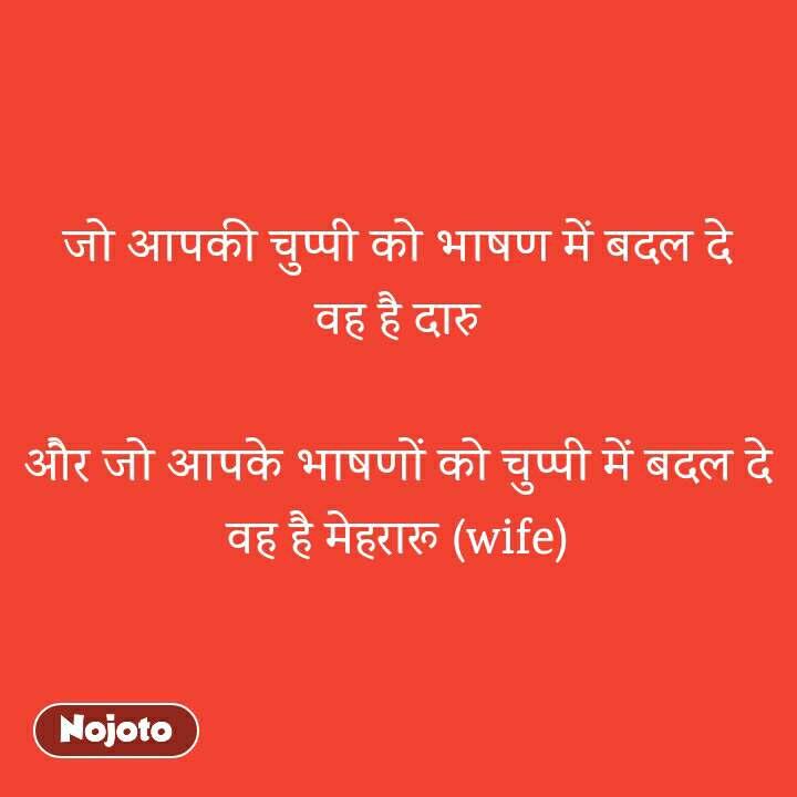 जो आपकी चुप्पी को भाषण में बदल दे वह है दारु  और जो आपके भाषणों को चुप्पी में बदल दे वह है मेहरारू (wife)