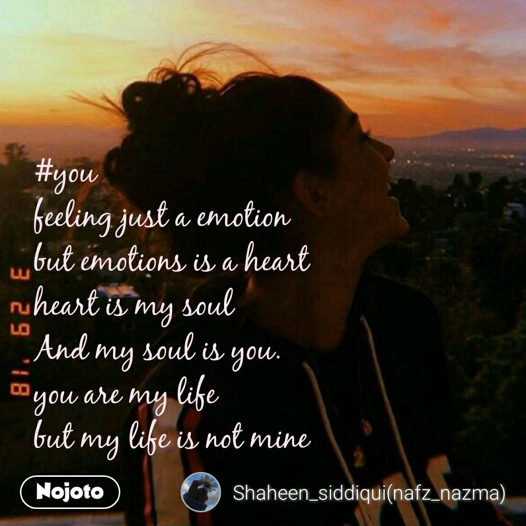 #you  feeling just a emotion  but emotions is a heart heart is my soul And my soul is you. you are my life  but my life is not mine