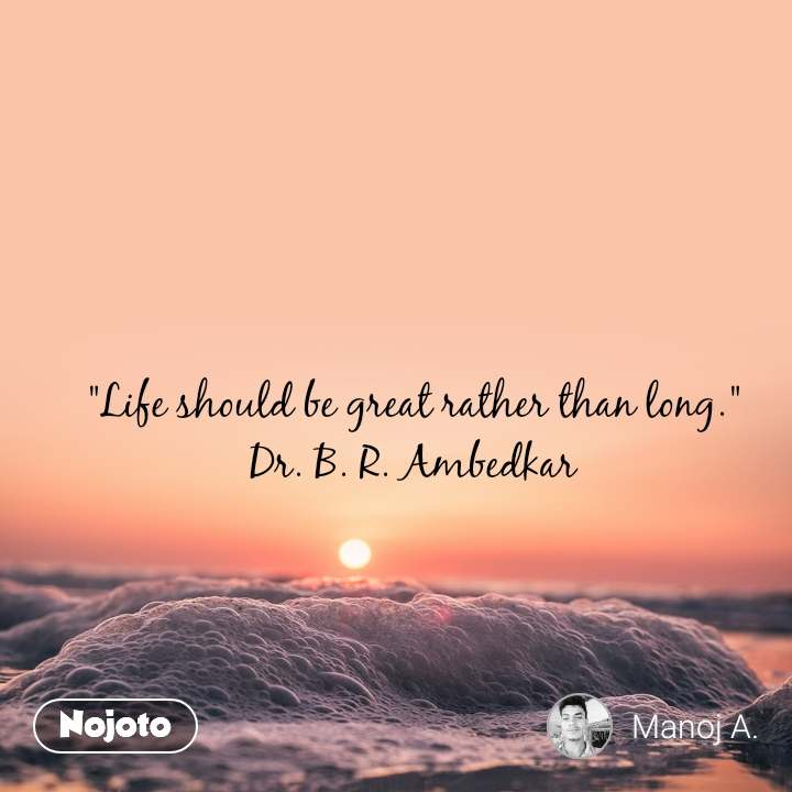 """Life should be great rather than long."" Dr. B. R. Ambedkar"