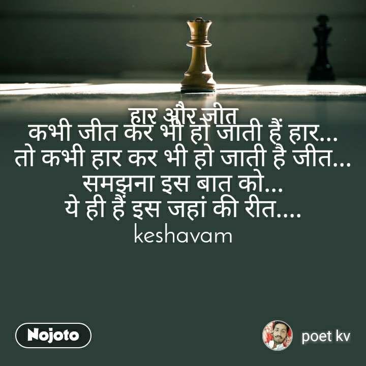 हार और जीत कभी जीत कर भी हो जाती हैं हार... तो कभी हार कर भी हो जाती है जीत... समझना इस बात को... ये ही हैं इस जहां की रीत.... keshavam