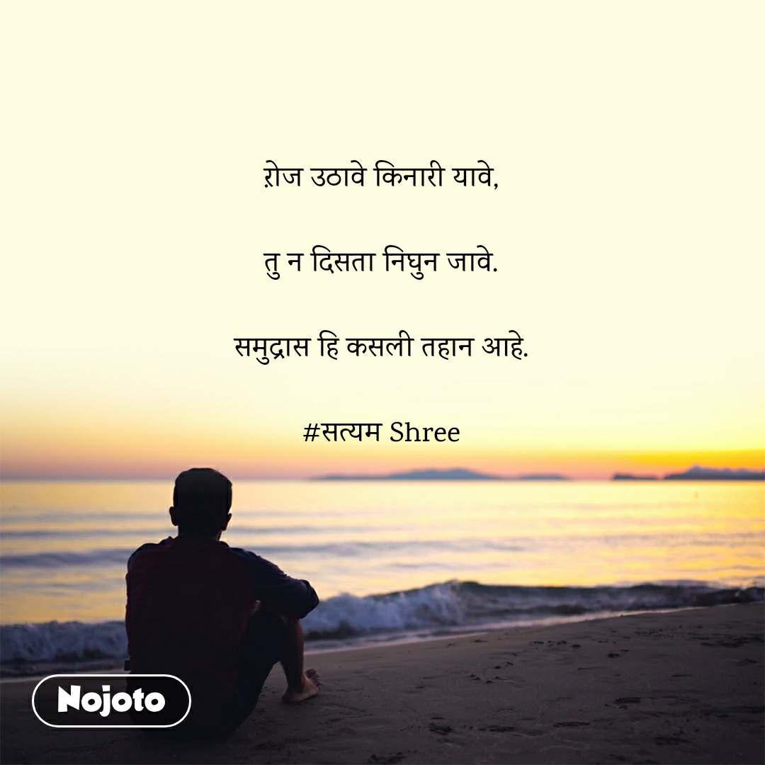 ऱोज उठावे किनारी यावे,  तु न दिसता निघुन जावे.  समुद्रास हि कसली तहान आहे.  #सत्यम Shree