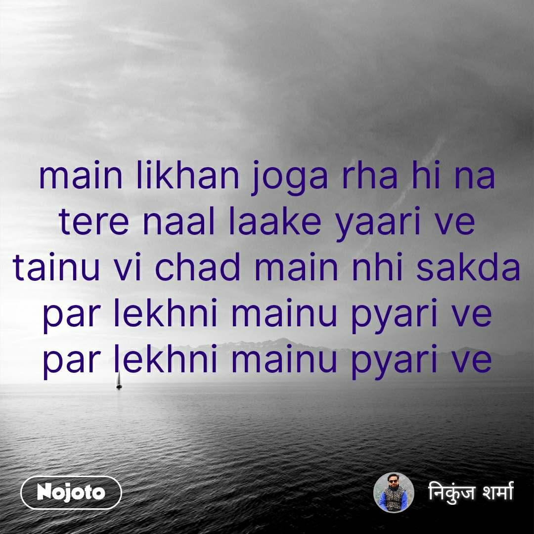 main likhan joga rha hi na tere naal laake yaari ve tainu vi chad main nhi sakda par lekhni mainu pyari ve par lekhni mainu pyari ve