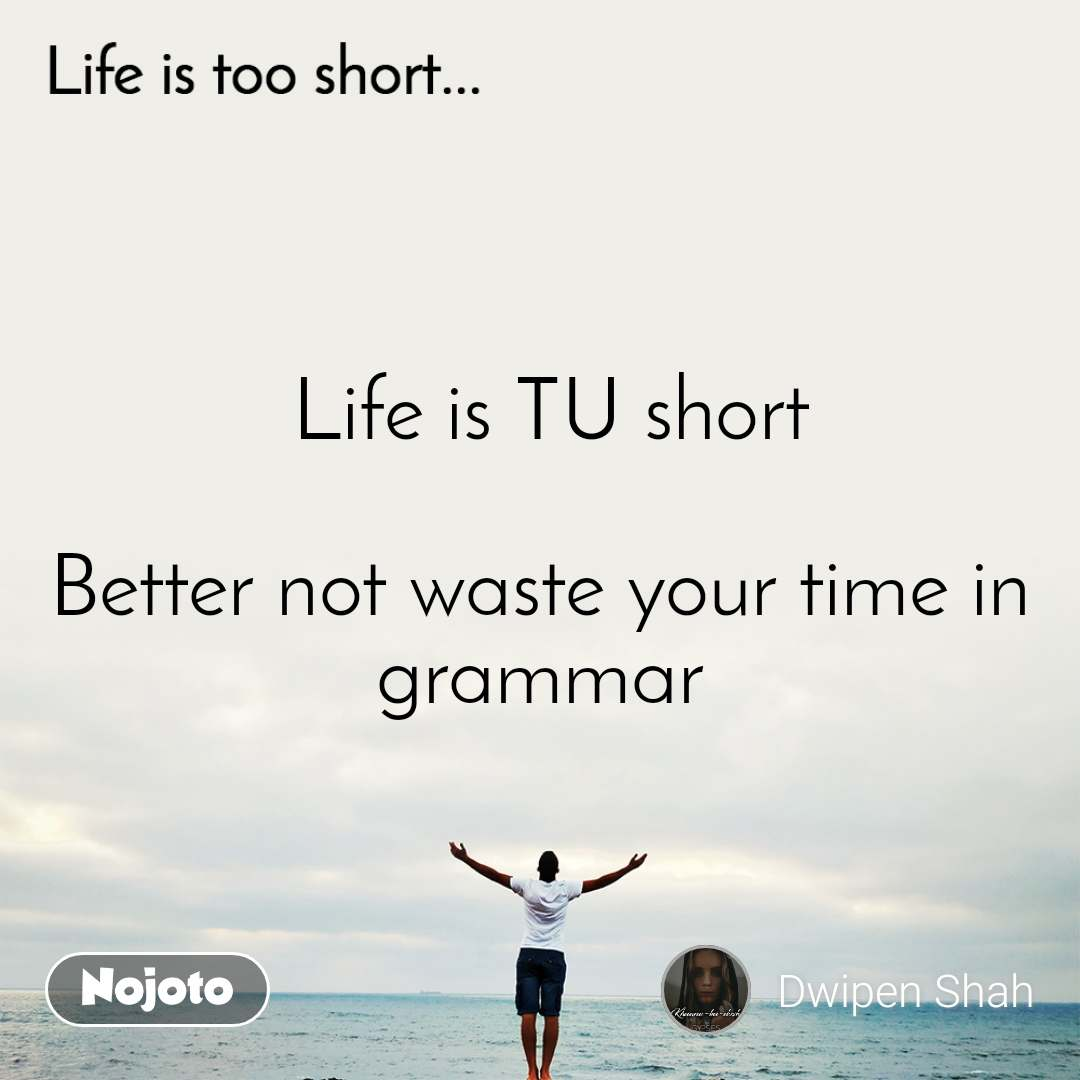 Life is too short..  Life is TU short  Better not waste your time in grammar
