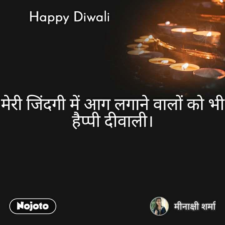 Happy Diwali मेरी जिंदगी में आग लगाने वालों को भी हैप्पी दीवाली।