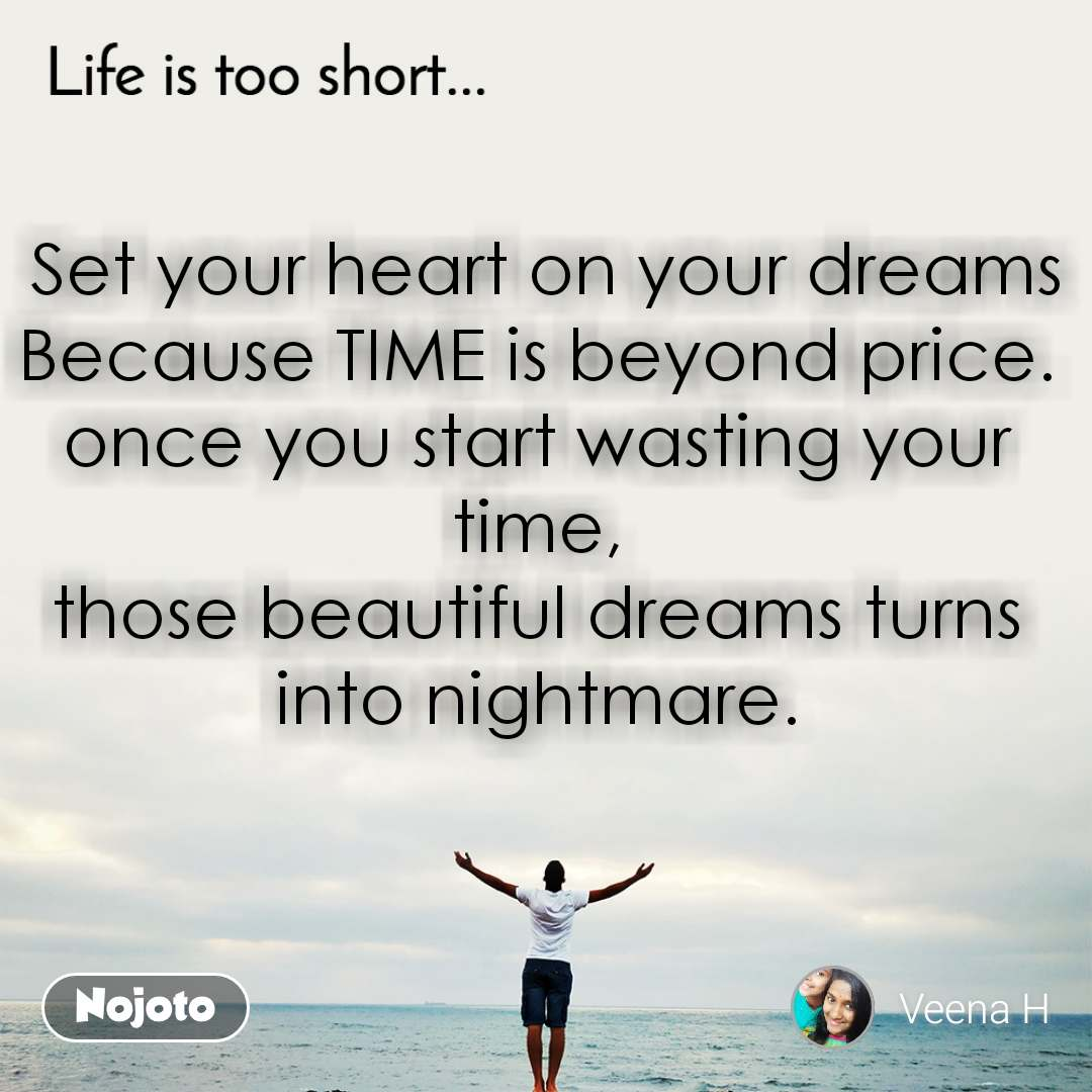 Life is too short..  Set your heart on your dreams Because TIME is beyond price. once you start wasting your time, those beautiful dreams turns into nightmare.
