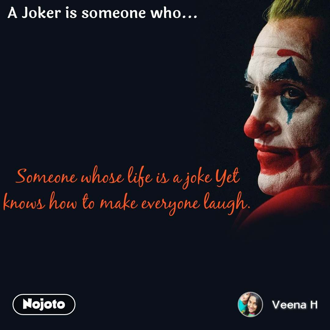 A joker is someone who  Someone whose life is a joke Yet knows how to make everyone laugh.
