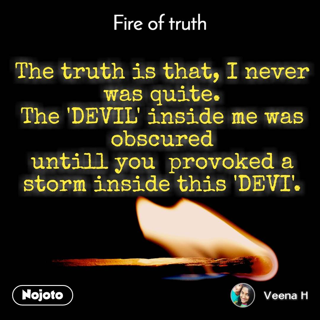Fire of truth The truth is that, I never was quite. The 'DEVIL' inside me was obscured untill you  provoked a storm inside this 'DEVI'.