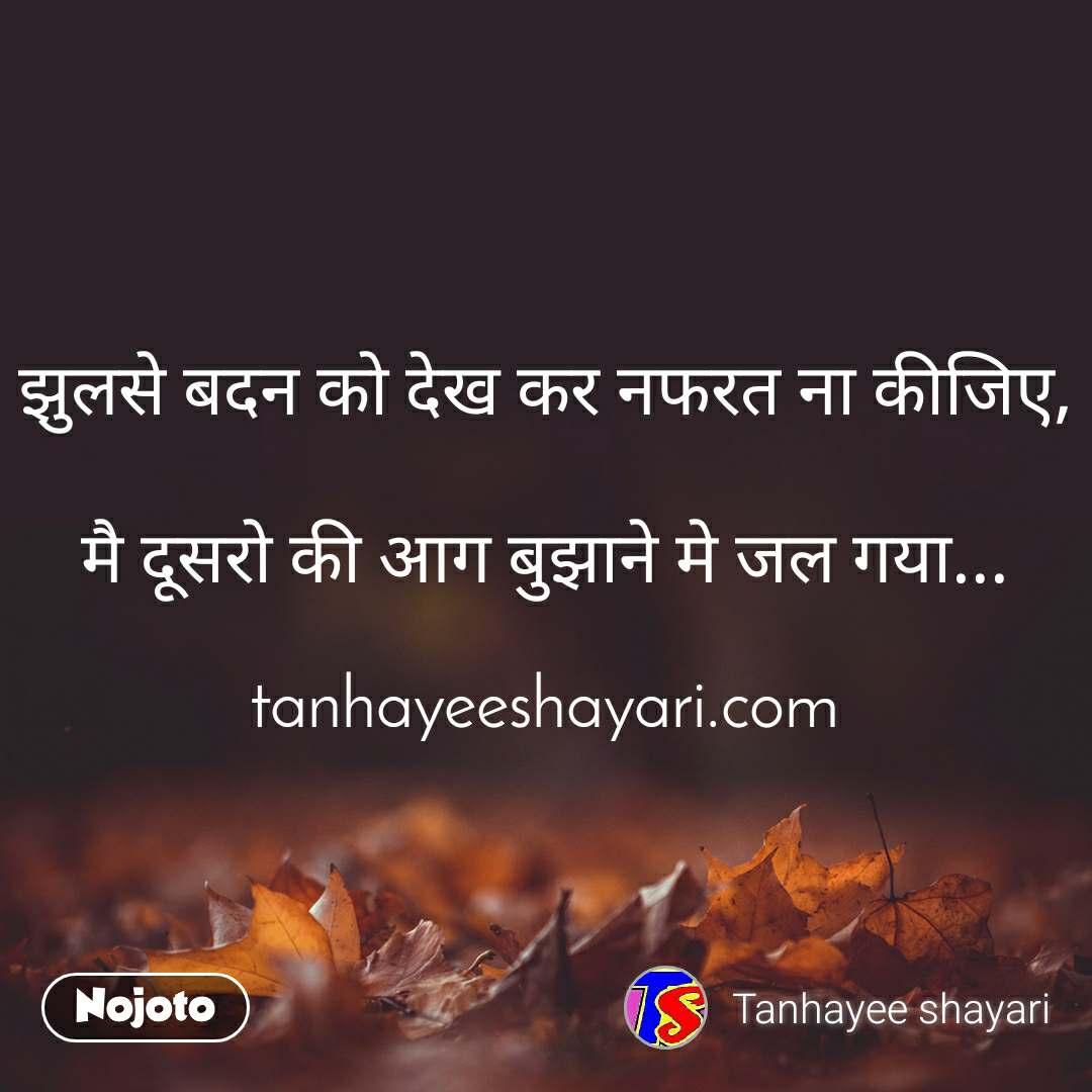 झुलसे बदन को देख कर नफरत ना कीजिए,  मै दूसरो की आग बुझाने मे जल गया...  tanhayeeshayari.com