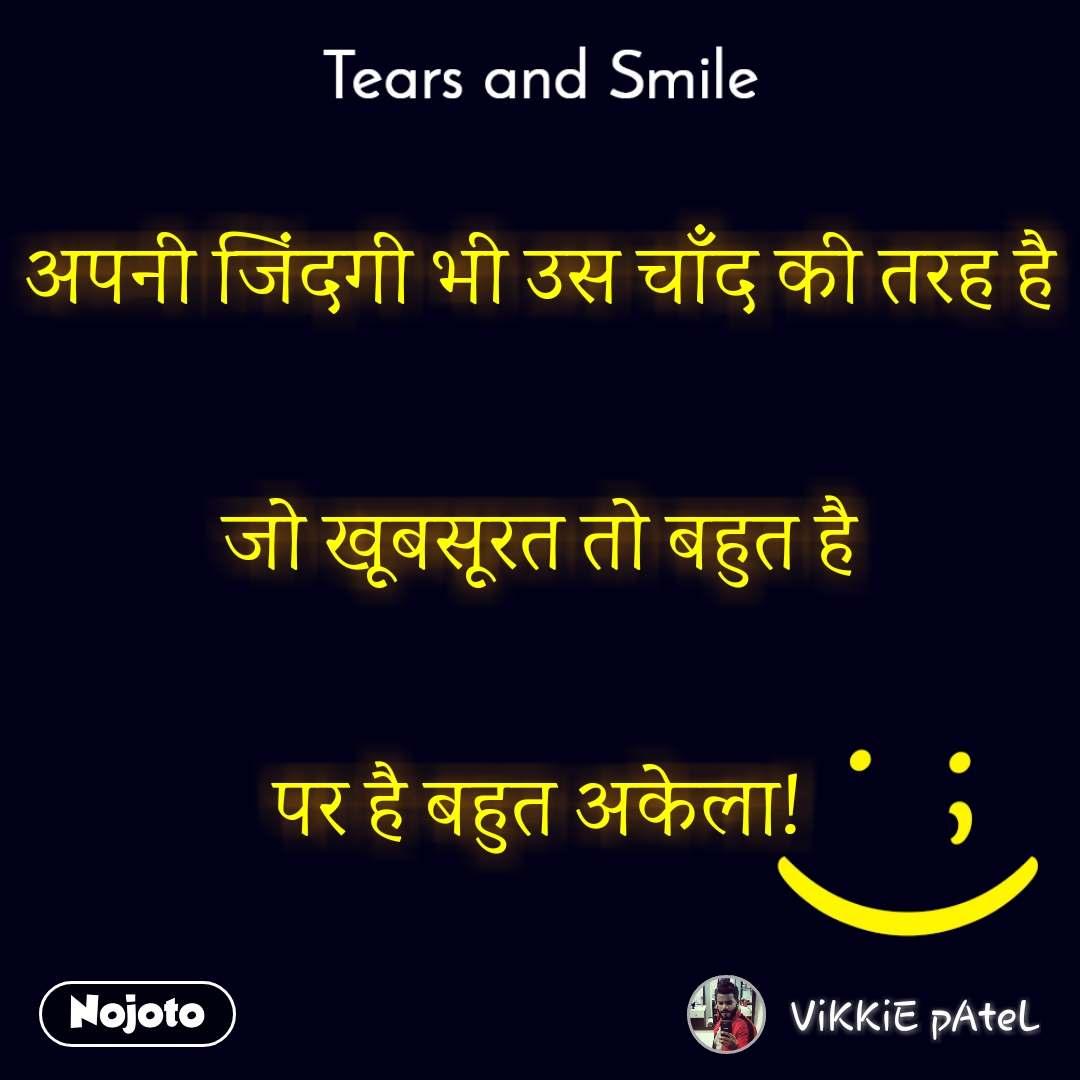 Tears and Smile  अपनी जिंदगी भी उस चाँद की तरह है  जो खूबसूरत तो बहुत है  पर है बहुत अकेला!