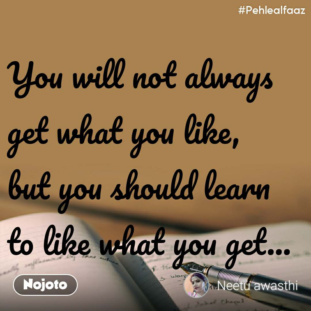 #Pehlealfaaz You will not always get what you like, but you should learn to like what you get...