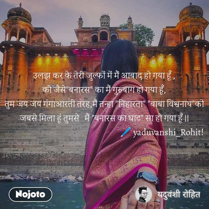 """उलझ कर के तेरी जुल्फों में मैं आबाद हो गया हूँ , की जैसे""""बनारस"""" का मैं गुरुबाग हो गया हूँ, तुम जय जय गंगाआरती तरह,मैं तन्हा """"निहारता"""" """"बाबा विश्वनाथ""""को जबसे मिला हूं तुमसे   मैं """"बनारस का घाट"""" सा हो गया हूँ ।।                                                                   🖊 yaduvanshi_Rohit!"""