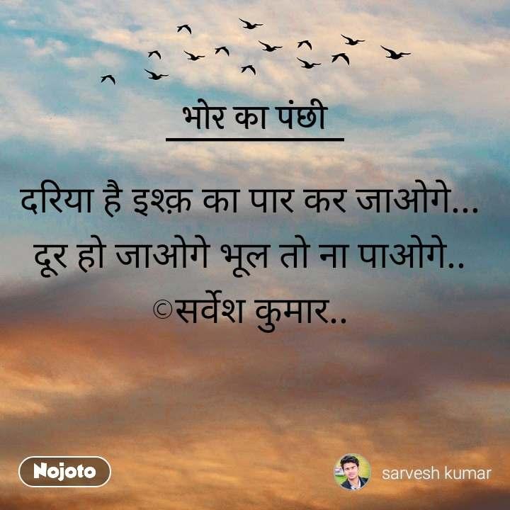भोर का पंछी दरिया है इश्क़ का पार कर जाओगे...  दूर हो जाओगे भूल तो ना पाओगे..  ©सर्वेश कुमार..