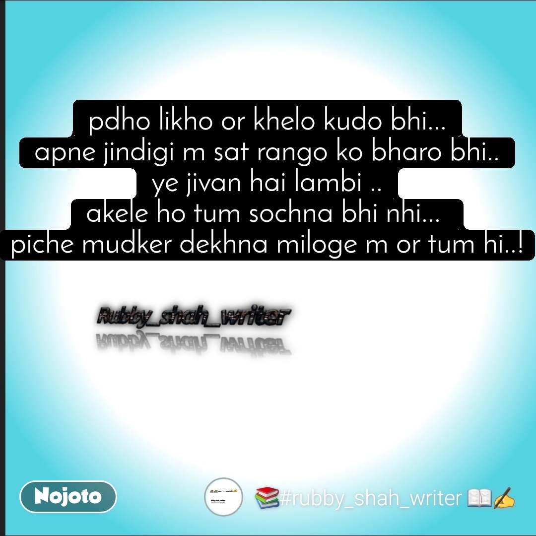 pdho likho or khelo kudo bhi... apne jindigi m sat rango ko bharo bhi.. ye jivan hai lambi .. akele ho tum sochna bhi nhi...  piche mudker dekhna miloge m or tum hi..!