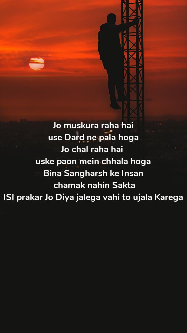 Jo muskura raha hai  use Dard ne pala hoga  Jo chal raha hai  uske paon mein chhala hoga Bina Sangharsh ke Insan  chamak nahin Sakta ISI prakar Jo Diya jalega vahi to ujala Karega