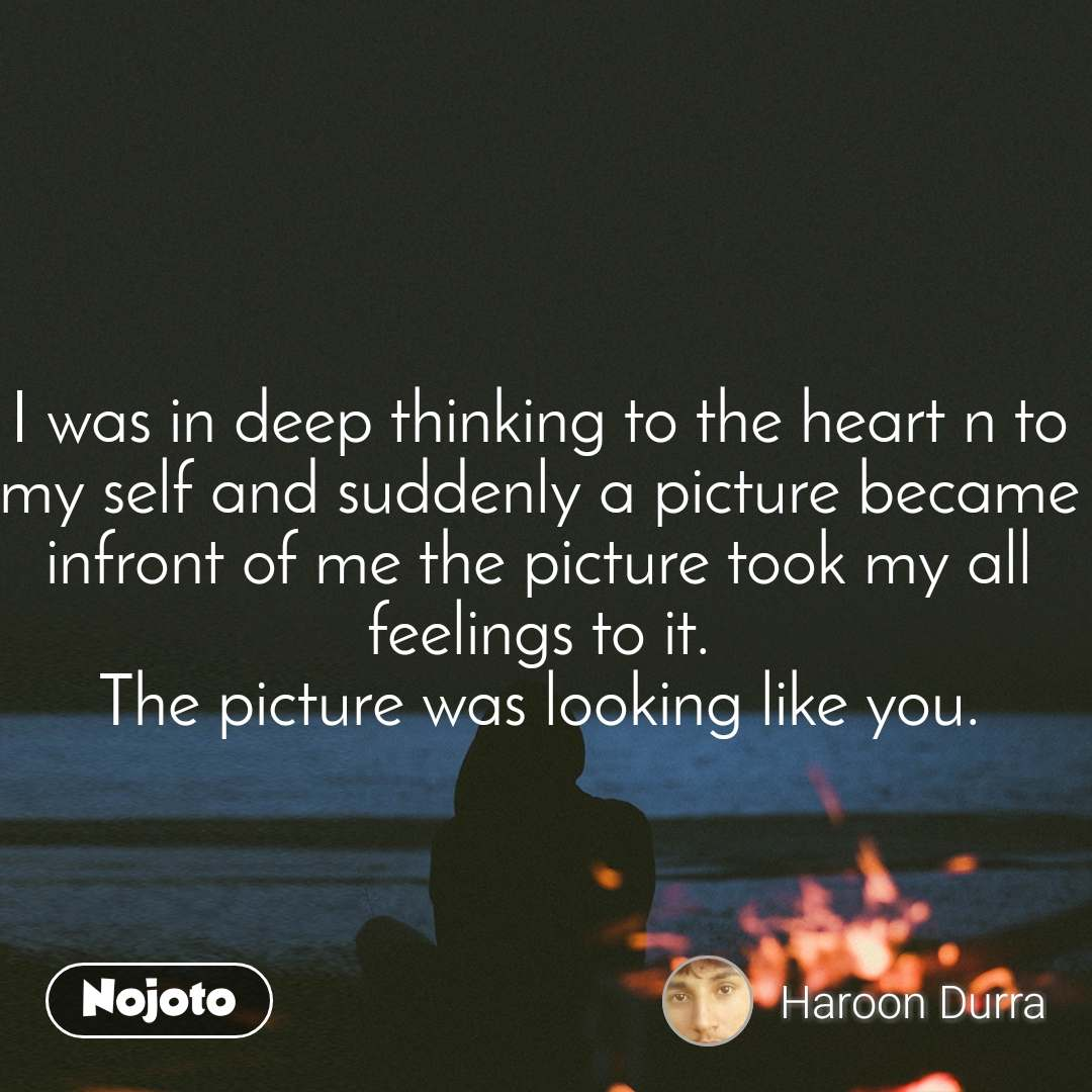 I was in deep thinking to the heart n to my self and suddenly a picture became infront of me the picture took my all feelings to it. The picture was looking like you.
