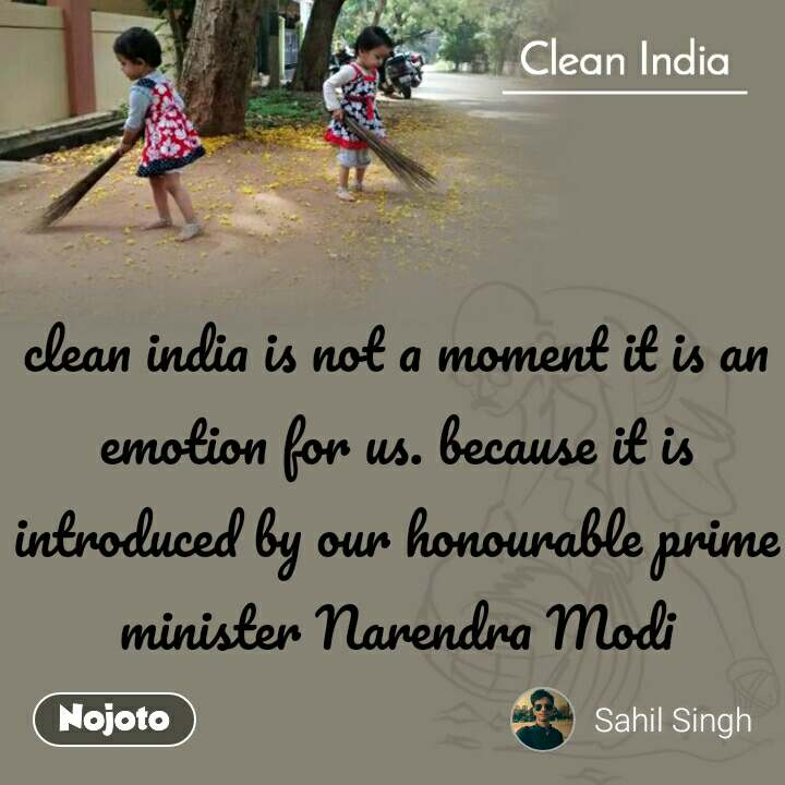 Clean India  clean india is not a moment it is an emotion for us. because it is introduced by our honourable prime minister Narendra Modi