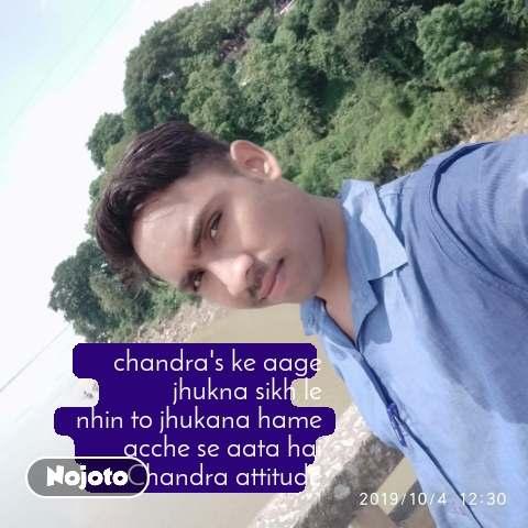 chandra's ke aage  jhukna sikh le nhin to jhukana hame  acche se aata hai Chandra attitude
