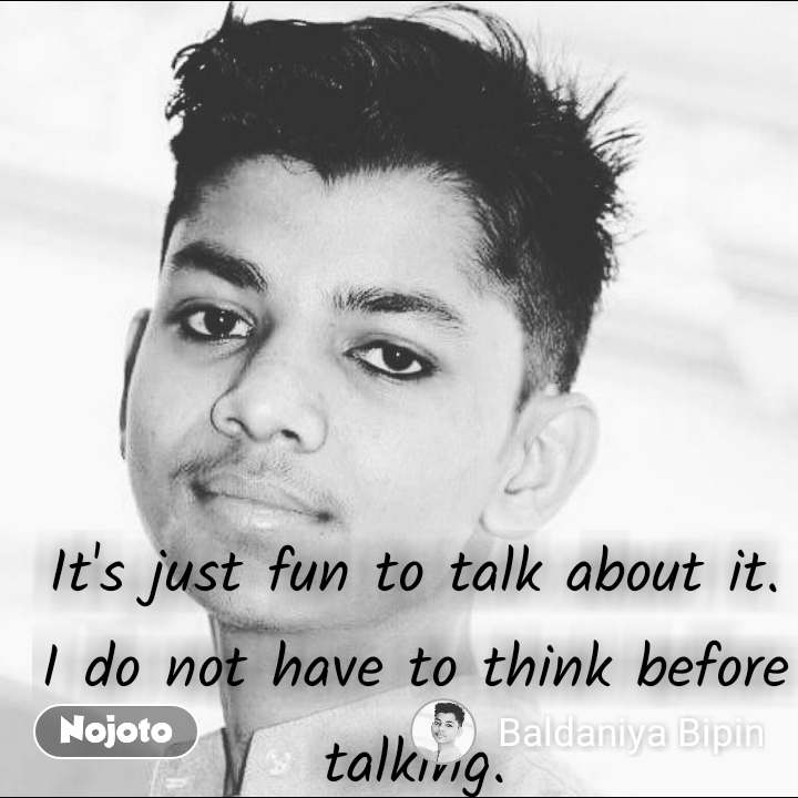 It's just fun to talk about it. I do not have to think before talking.