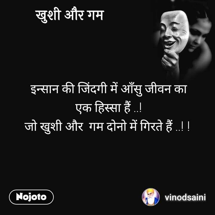 ख़ुशी और गम   इन्सान की जिंदगी में आँसु जीवन का  एक हिस्सा हैं ..! जो खुशी और  गम दोनो में गिरते हैं ..! !
