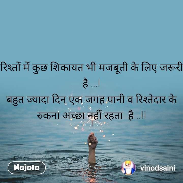रिश्तों में कुछ शिकायत भी मजबूती के लिए जरूरी है ...! बहुत ज्यादा दिन एक जगह पानी व रिश्तेदार के  रुकना अच्छा नहीं रहता  है ..!!