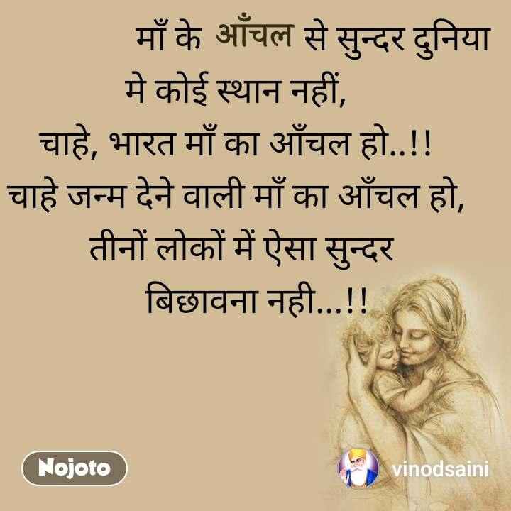 आँचल                    माँ के            से सुन्दर दुनिया  मे कोई स्थान नहीं, चाहे, भारत माँ का आँचल हो..!! चाहे जन्म देने वाली माँ का आँचल हो,   तीनों लोकों में ऐसा सुन्दर       बिछावना नही...!!