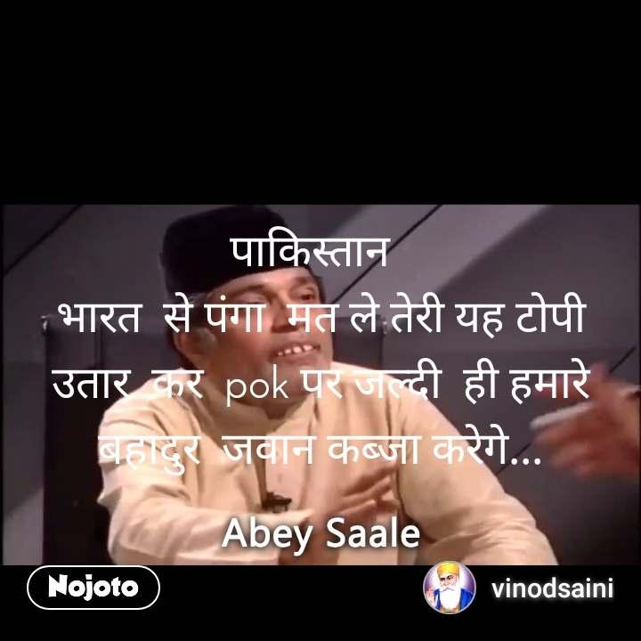 Abey Saale      पाकिस्तान   भारत  से पंगा  मत ले तेरी यह टोपी उतार  कर  pok पर जल्दी  ही हमारे  बहादुर  जवान कब्जा करेगे...