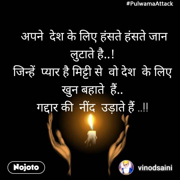 #PulwamaAttack  अपने  देश के लिए हंसते हंसते जान लुटाते है..! जिन्हें  प्यार है मिट्टी से  वो देश  के लिए  खुन बहाते  हैं.. गद्दार की  नींद  उड़ाते हैं ..!!