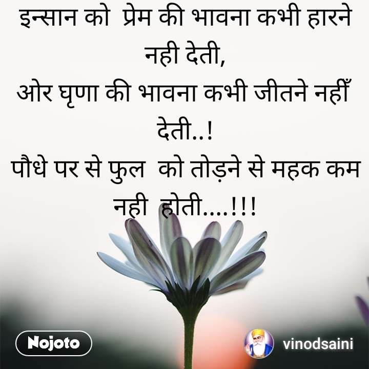 इन्सान को  प्रेम की भावना कभी हारने नही देती, ओर घृणा की भावना कभी जीतने नहीँ  देती..! पौधे पर से फुल  को तोड़ने से महक कम नही  होती....!!!