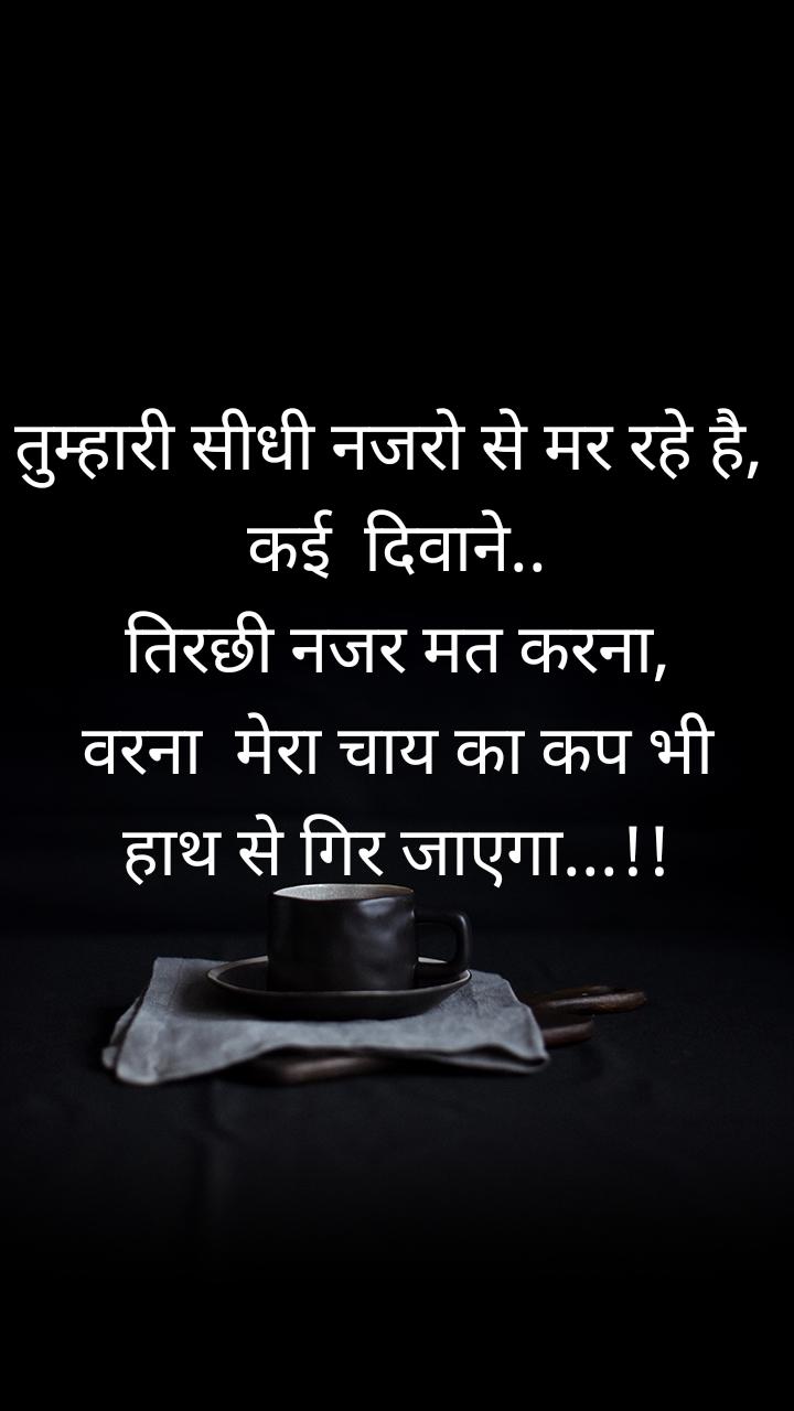 तुम्हारी सीधी नजरो से मर रहे है,  कई  दिवाने..   तिरछी नजर मत करना,   वरना  मेरा चाय का कप भी हाथ से गिर जाएगा...!!
