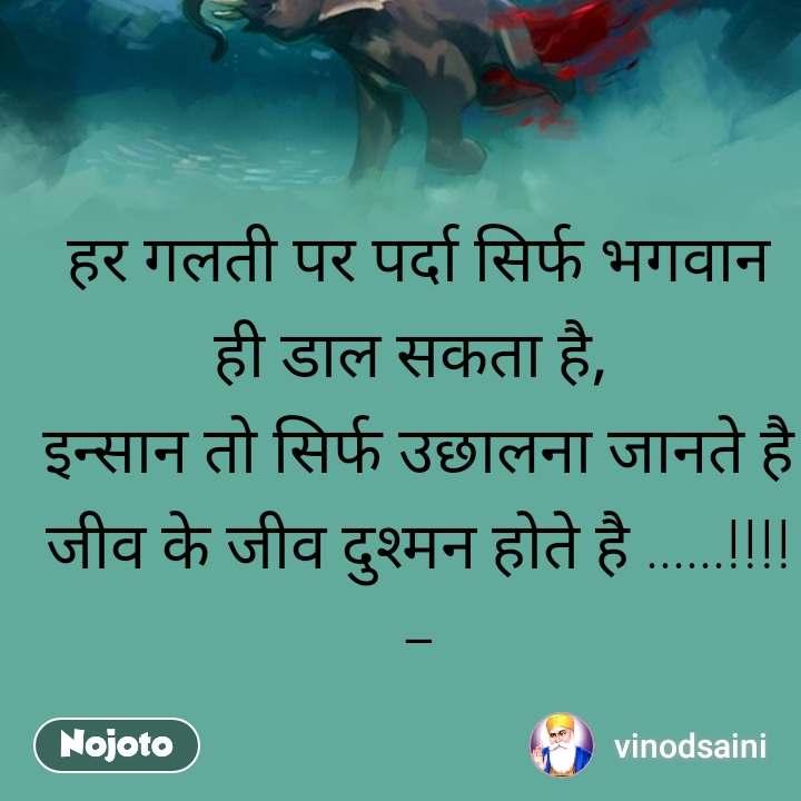 हर गलती पर पर्दा सिर्फ भगवान ही डाल सकता है,  इन्सान तो सिर्फ उछालना जानते है जीव के जीव दुश्मन होते है ......!!!!_    *