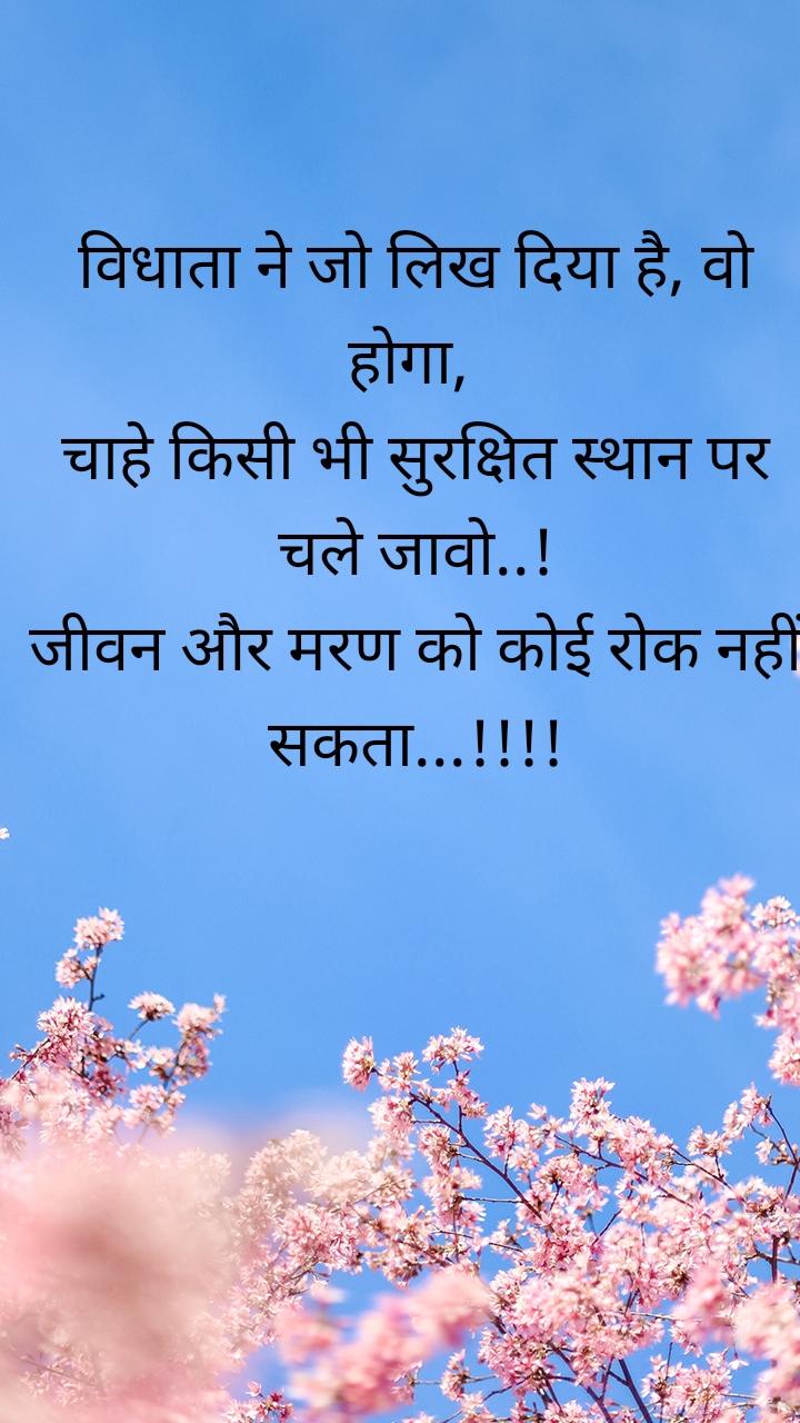 विधाता ने जो लिख दिया है, वो होगा,  चाहे किसी भी सुरक्षित स्थान पर चले जावो..! जीवन और मरण को कोई रोक नहीं सकता...!!!!