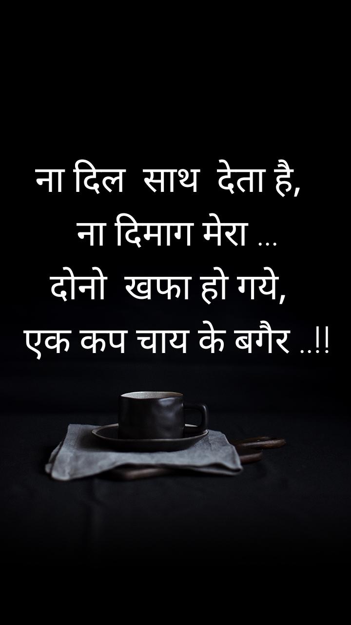 ना दिल  साथ  देता है,   ना दिमाग मेरा ... दोनो  खफा हो गये,   एक कप चाय के बगैर ..!!